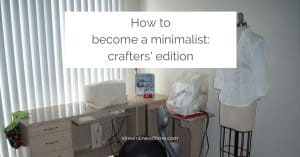 """L-shaped sewing cabinet with two sewing machines and a dress form, with a text overlay that reads: """"How to become a minimalist: crafters' edition"""""""