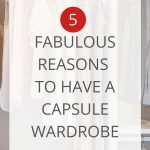"""Women's clothes hanging in a closet, with a text overlay that reads: """"5 fabulous reasons to have a capsule wardrobe"""""""