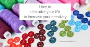 """Colorful threads and buttons, with a text overlay that reads: """"How to declutter your life to increase your creativity"""""""